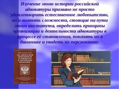 Изучение мною истории российской адвокатуры призвано не просто удовлетворить ...