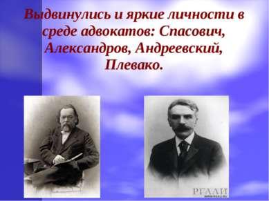 Выдвинулись и яркие личности в среде адвокатов: Спасович, Александров, Андрее...