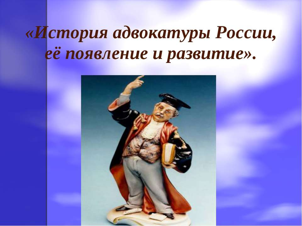 «История адвокатуры России, её появление и развитие».