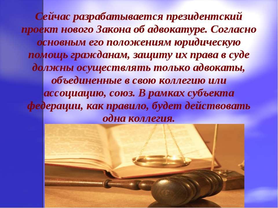 Сейчас разрабатывается президентский проект нового Закона об адвокатуре. Согл...