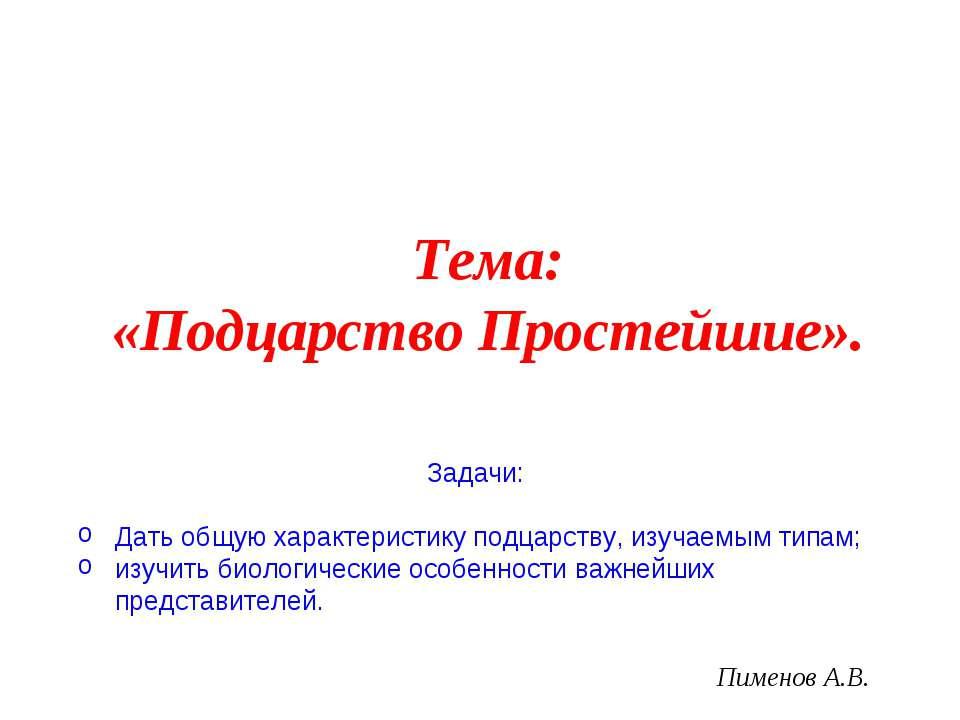 Пименов А.В. Тема: «Подцарство Простейшие». Задачи: Дать общую характеристику...