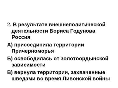 2. В результате внешнеполитической деятельности Бориса Годунова Россия А) при...