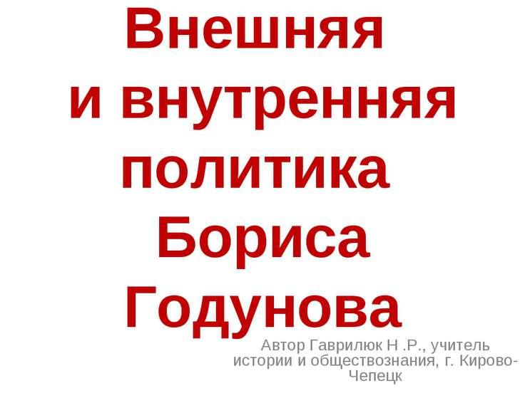 Внешняя и внутренняя политика Бориса Годунова Автор Гаврилюк Н .Р., учитель и...