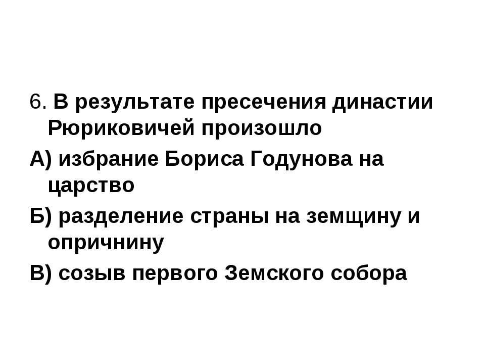 6. В результате пресечения династии Рюриковичей произошло А) избрание Бориса ...