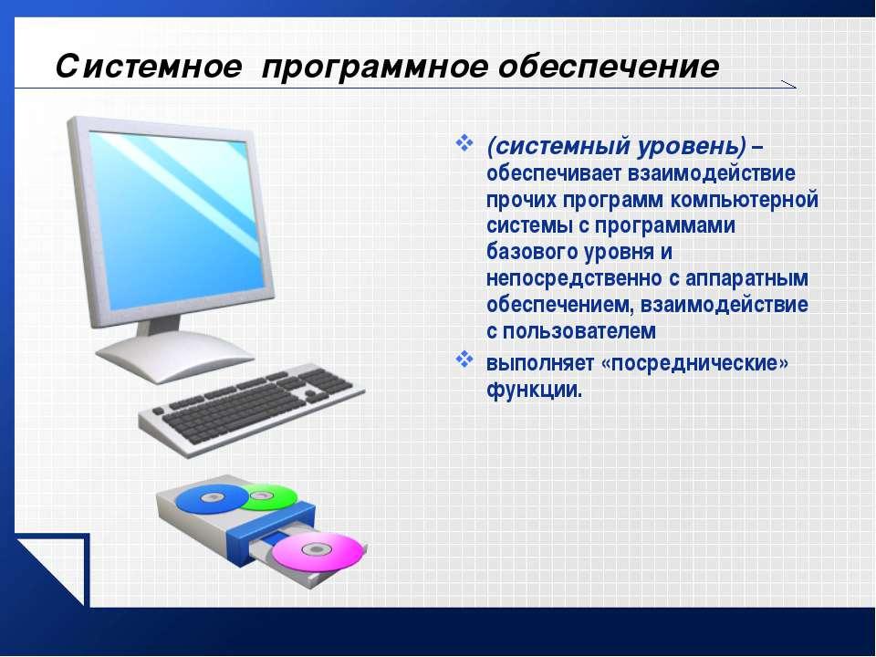 Системное программное обеспечение (системный уровень) – обеспечивает взаимоде...