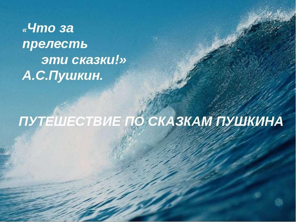 «Что за прелесть эти сказки!» А.С.Пушкин. ПУТЕШЕСТВИЕ ПО СКАЗКАМ ПУШКИНА