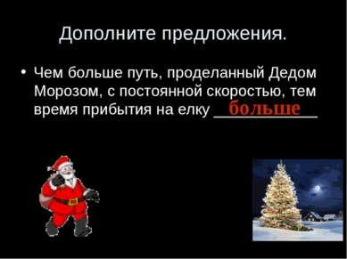 Дополните предложения. Чем больше путь, проделанный Дедом Морозом, с постоянн...