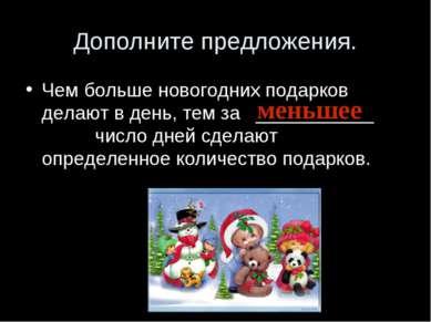 Дополните предложения. Чем больше новогодних подарков делают в день, тем за _...