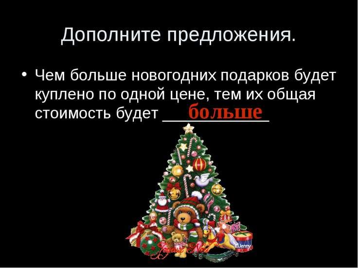 Дополните предложения. Чем больше новогодних подарков будет куплено по одной ...