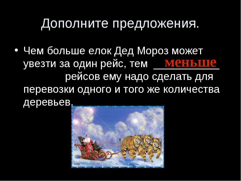 Дополните предложения. Чем больше елок Дед Мороз может увезти за один рейс, т...