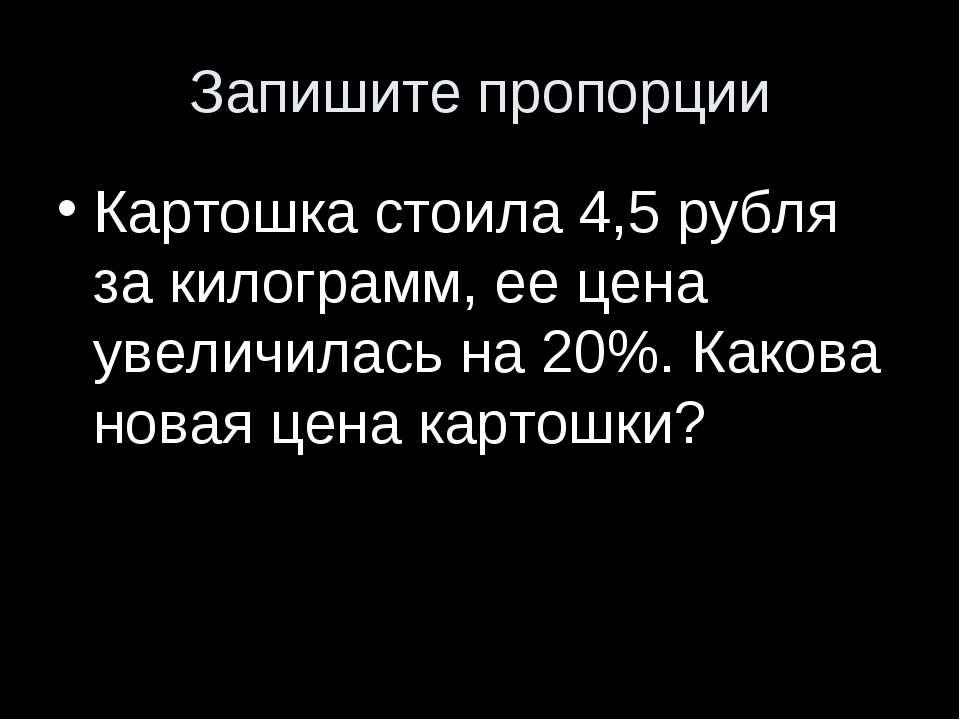 Запишите пропорции Картошка стоила 4,5 рубля за килограмм, ее цена увеличилас...