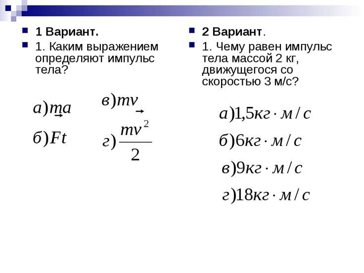 1 Вариант. 1. Каким выражением определяют импульс тела? 2 Вариант. 1. Чему ра...
