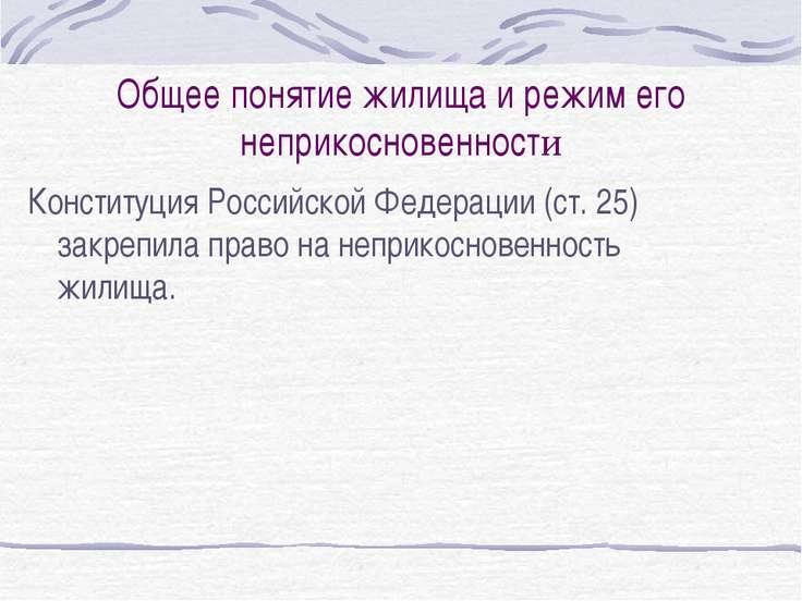Общее понятие жилища и режим его неприкосновенности Конституция Российской Фе...