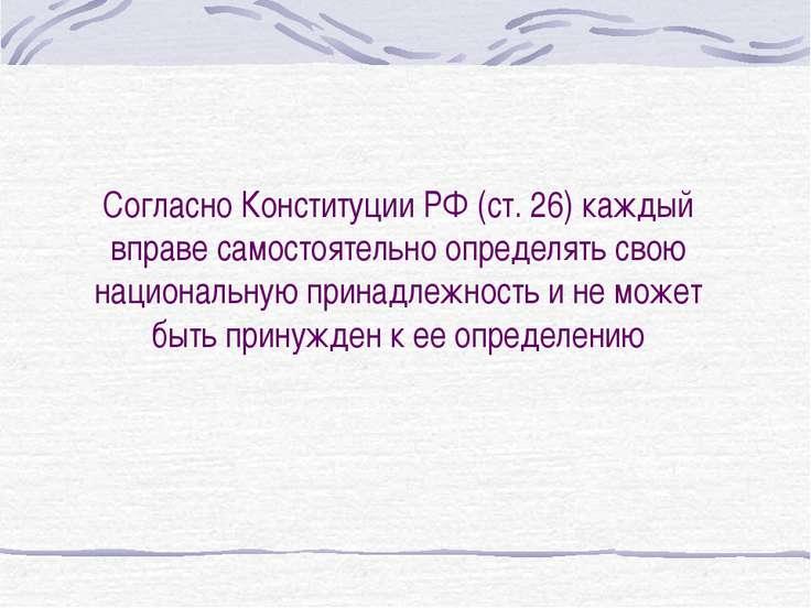 Согласно Конституции РФ (ст. 26) каждый вправе самостоятельно определять свою...
