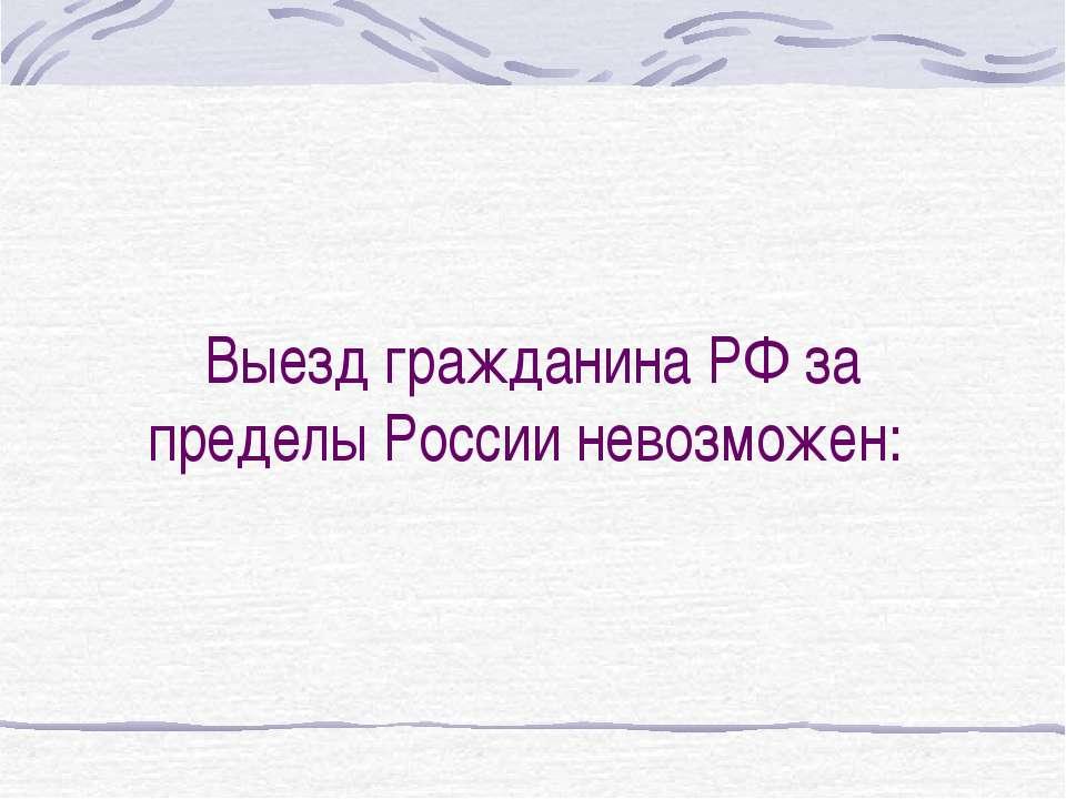 Выезд гражданина РФ за пределы России невозможен: