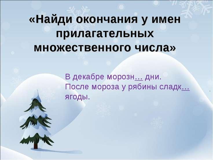 «Найди окончания у имен прилагательных множественного числа» В декабре морозн...