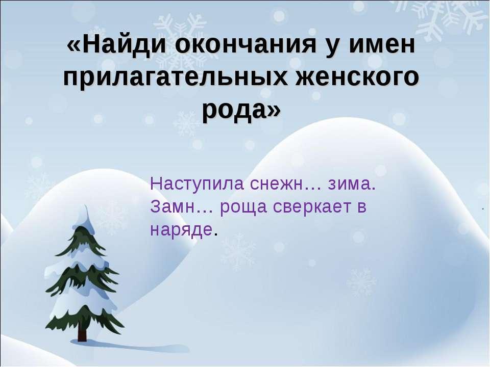 «Найди окончания у имен прилагательных женского рода» Наступила снежн… зима. ...