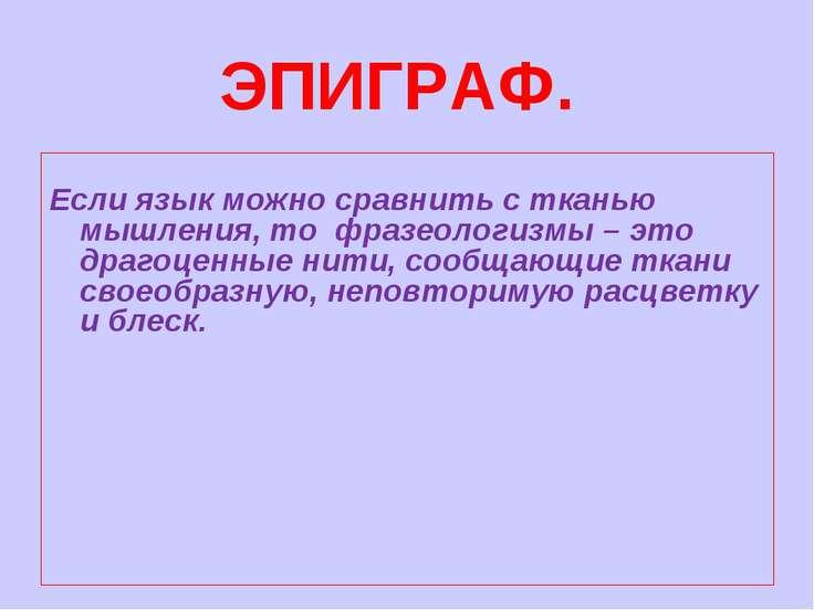 ЭПИГРАФ. Если язык можно сравнить с тканью мышления, то фразеологизмы – это д...