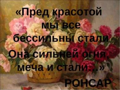 «Пред красотой мы все бессильны стали Она сильней огня, меча и стали…» РОНСАР