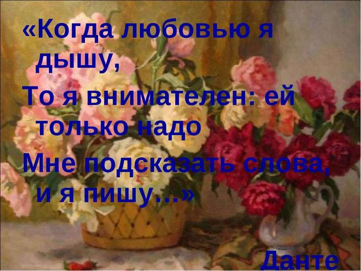 «Когда любовью я дышу, То я внимателен: ей только надо Мне подсказать слова, ...