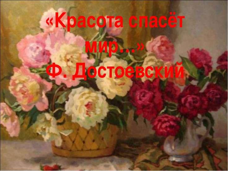 «Красота спасёт мир…» Ф. Достоевский