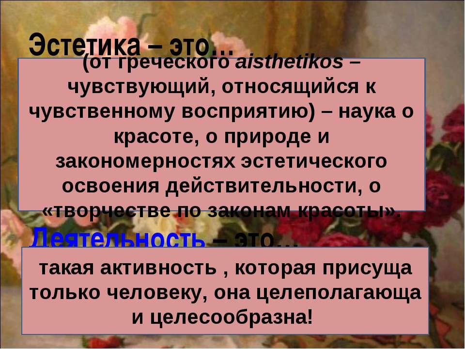 Эстетика – это… Деятельность – это… (от греческого aisthetikos – чувствующий,...