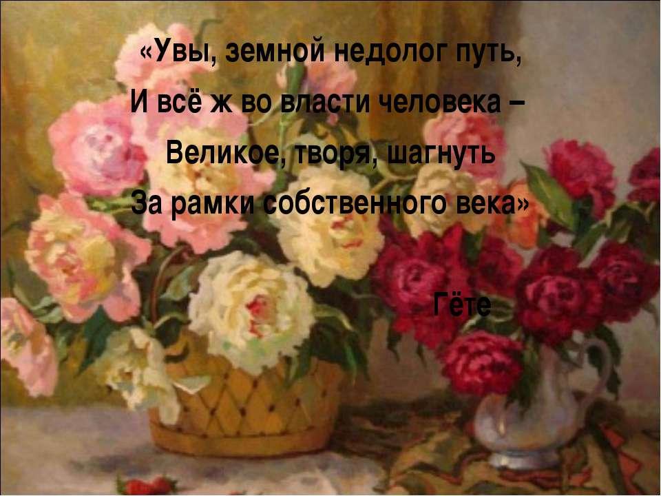 «Увы, земной недолог путь, И всё ж во власти человека – Великое, творя, шагну...