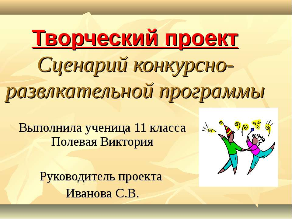 Творческий проект Сценарий конкурсно-развлкательной программы Выполнила учени...