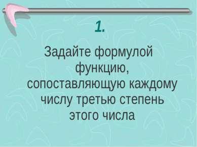 1. Задайте формулой функцию, сопоставляющую каждому числу третью степень этог...