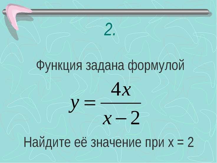 2. Функция задана формулой Найдите её значение при х = 2