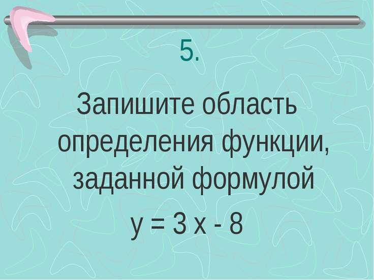 5. Запишите область определения функции, заданной формулой у = 3 х - 8