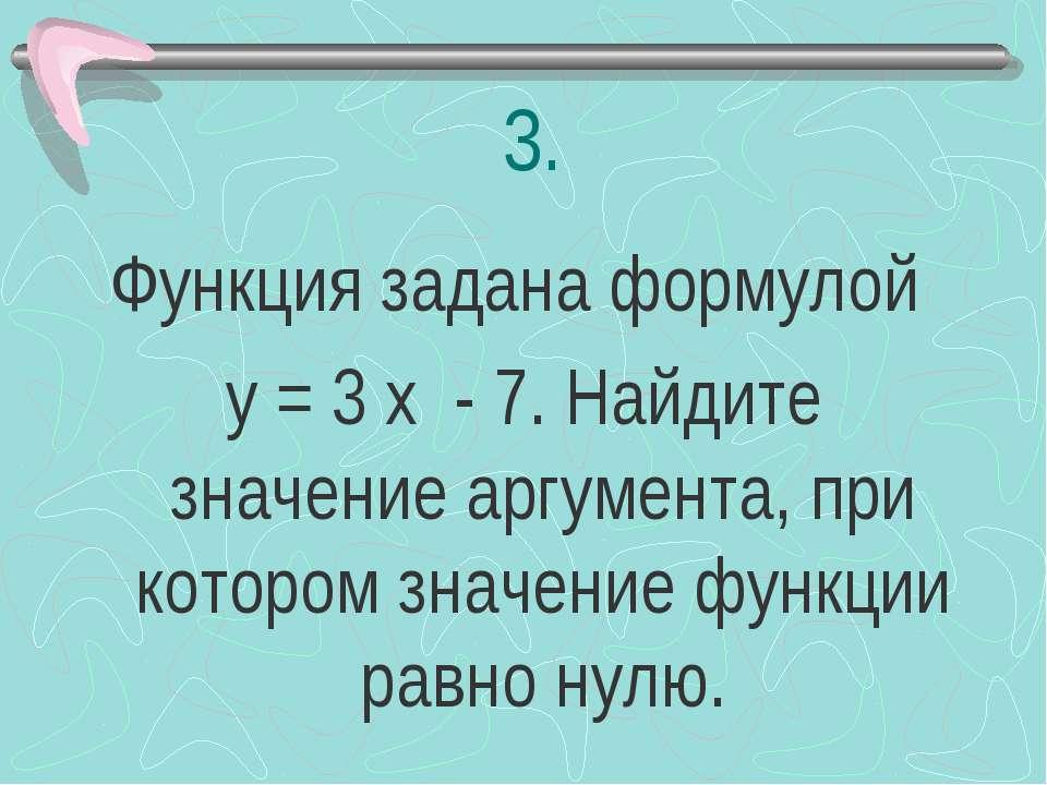 3. Функция задана формулой у = 3 х - 7. Найдите значение аргумента, при котор...