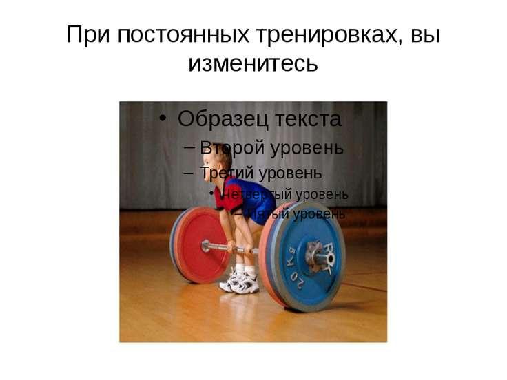 При постоянных тренировках, вы изменитесь Через 20 лет вы будете одними из те...