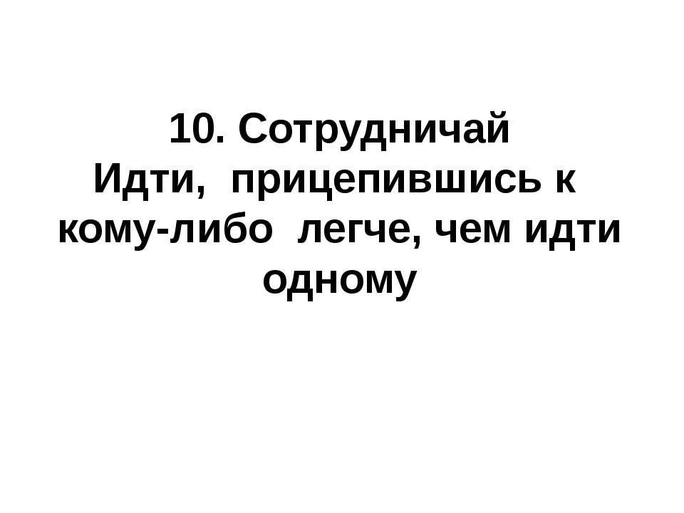 10. Сотрудничай Идти, прицепившись к кому-либо легче, чем идти одному