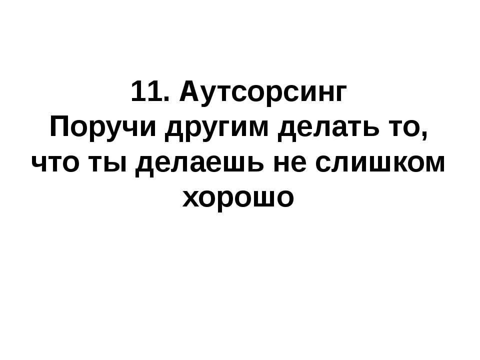 11. Аутсорсинг Поручи другим делать то, что ты делаешь не слишком хорошо