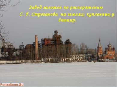 Завод заложен по распоряжению С. Г. Строганова на землях, купленных у башкир.