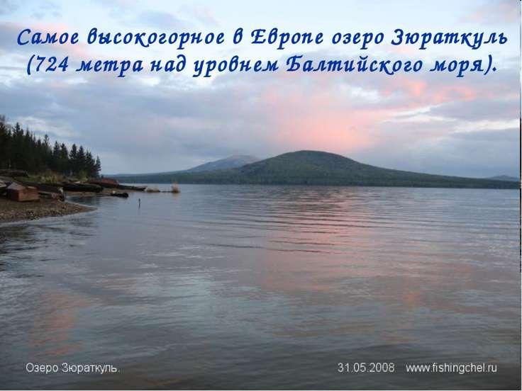 Самое высокогорное в Европе озеро Зюраткуль (724 метра над уровнем Балтийског...