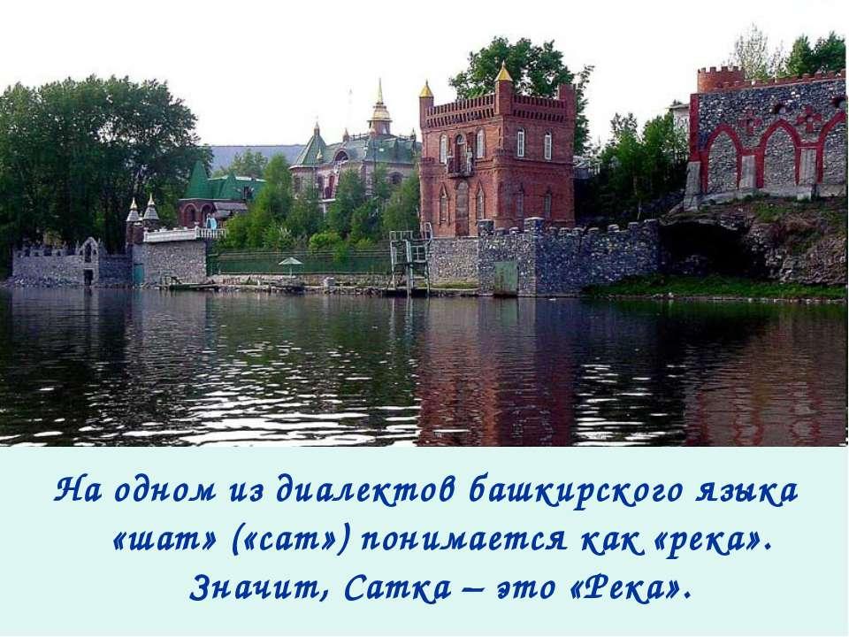 На одном из диалектов башкирского языка «шат» («сат») понимается как «река». ...