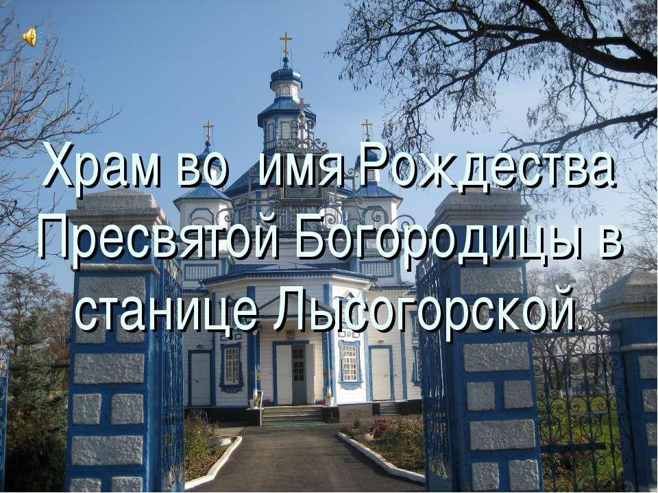 Храм во имя Рождества Пресвятой Богородицы в станице Лысогорской.