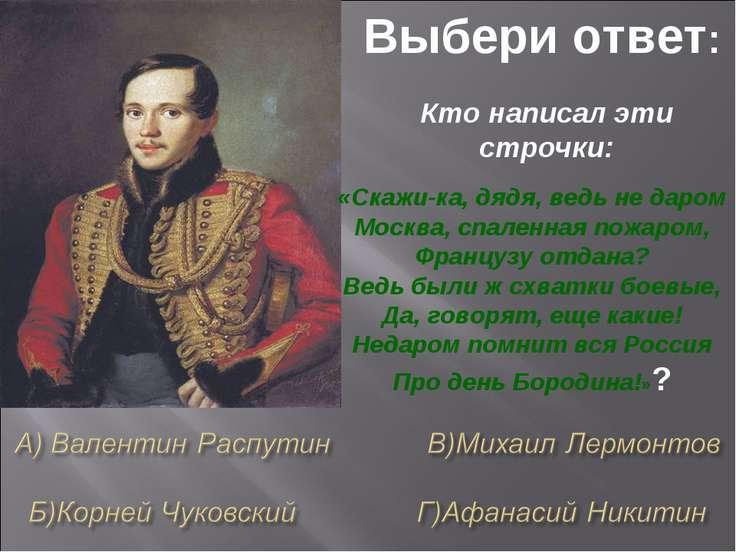 Выбери ответ: Кто написал эти строчки: «Скажи-ка, дядя, ведь не даром Москва,...