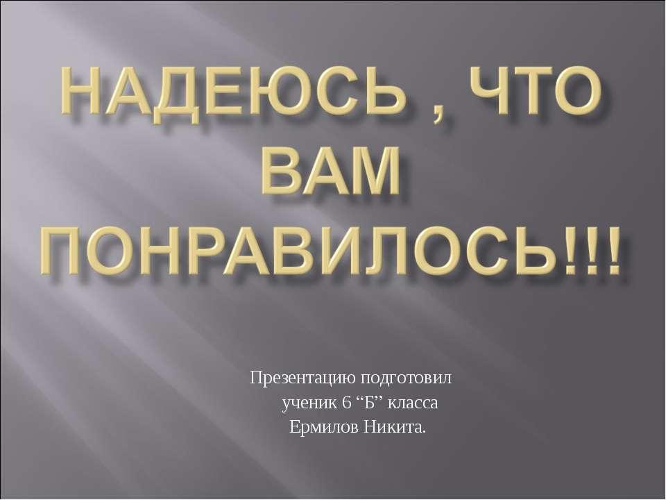 """Презентацию подготовил ученик 6 """"Б"""" класса Ермилов Никита."""