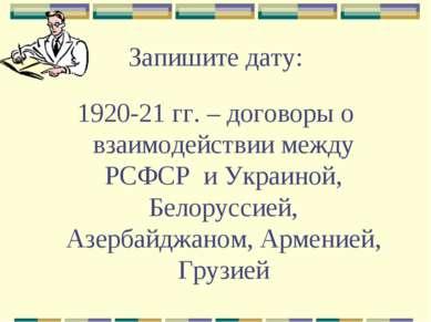 Запишите дату: 1920-21 гг. – договоры о взаимодействии между РСФСР и Украиной...