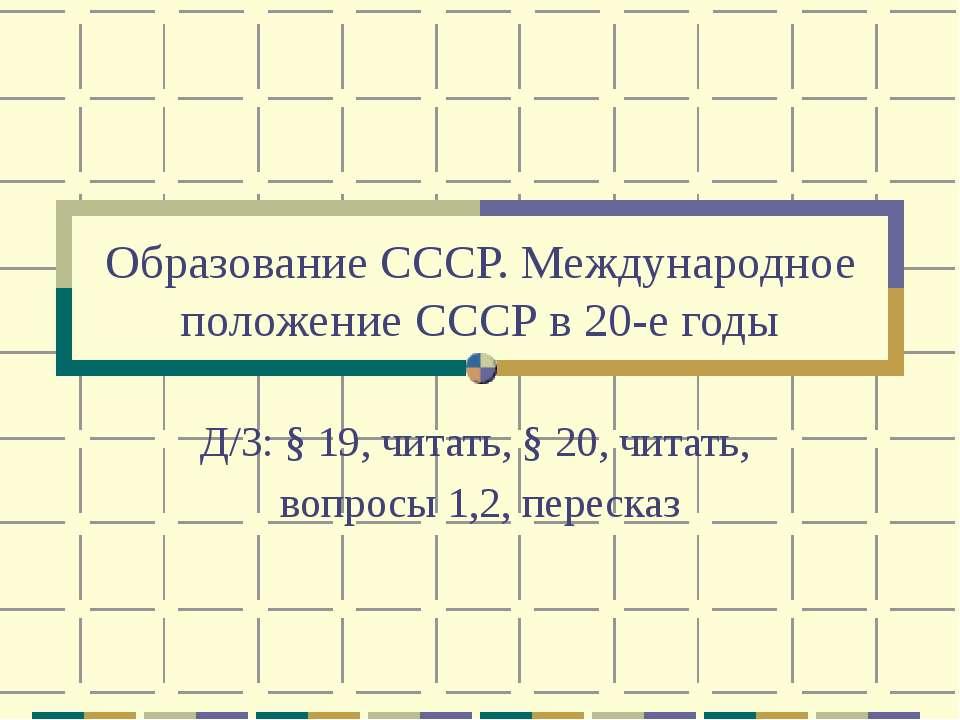 Образование СССР. Международное положение СССР в 20-е годы Д/З: § 19, читать,...