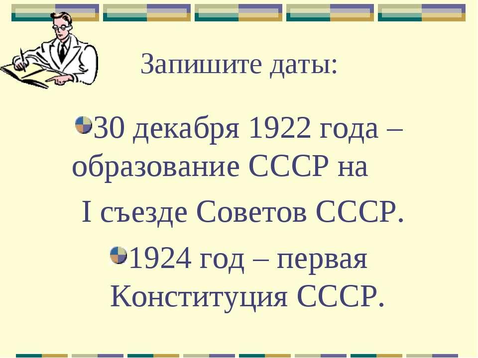 Запишите даты: 30 декабря 1922 года – образование СССР на I съезде Советов СС...