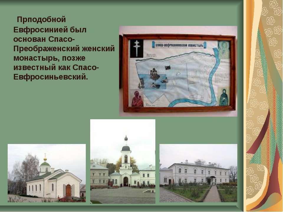 Прподобной Евфросинией был основан Спасо-Преображенский женский монастырь, по...