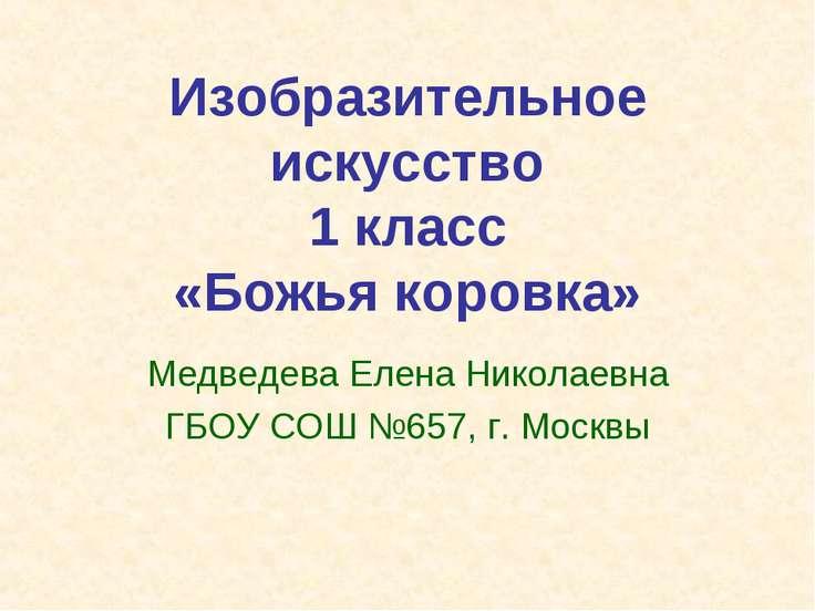 Изобразительное искусство 1 класс «Божья коровка» Медведева Елена Николаевна ...