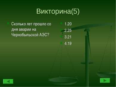 Викторина(5) Сколько лет прошло со дня аварии на Чернобыльской АЭС? 1.20 2.25...