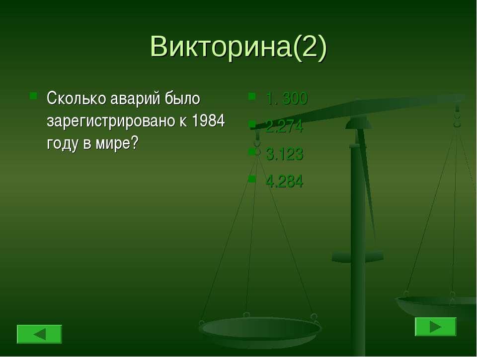 Викторина(2) Сколько аварий было зарегистрировано к 1984 году в мире? 1. 300 ...