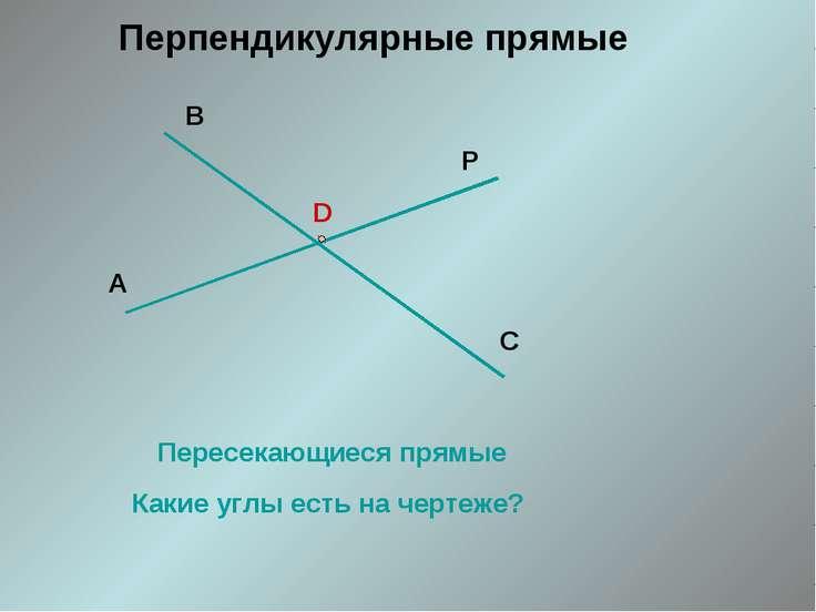D Пересекающиеся прямые Какие углы есть на чертеже? Перпендикулярные прямые А...