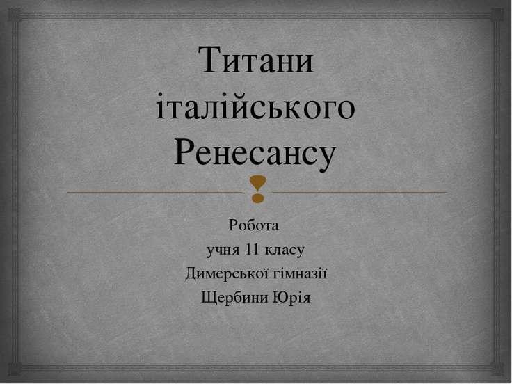 Титани італійського Ренесансу Робота учня 11 класу Димерської гімназії Щербин...
